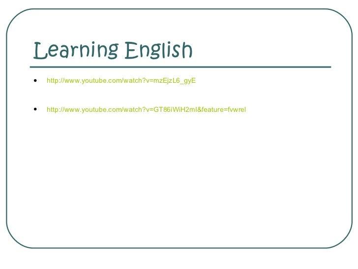 Learning English <ul><li>http://www.youtube.com/watch?v=mzEjzL6_gyE </li></ul><ul><li>http://www.youtube.com/watch?v=GT86i...