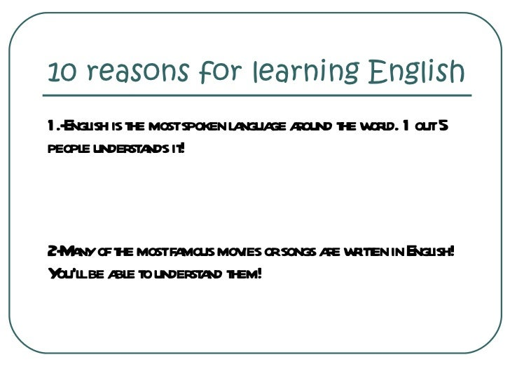 10 reasons for learning English <ul><li>1.-English is the most spoken language around the world. 1 out 5 people understand...