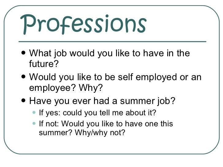 Professions <ul><li>What job would you like to have in the future? </li></ul><ul><li>Would you like to be self employed or...