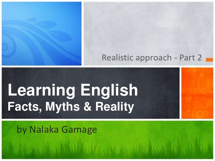 Realistic approach - Part 2 <br />Learning English Facts, Myths & Reality<br />www.nalakainfo.com<br />