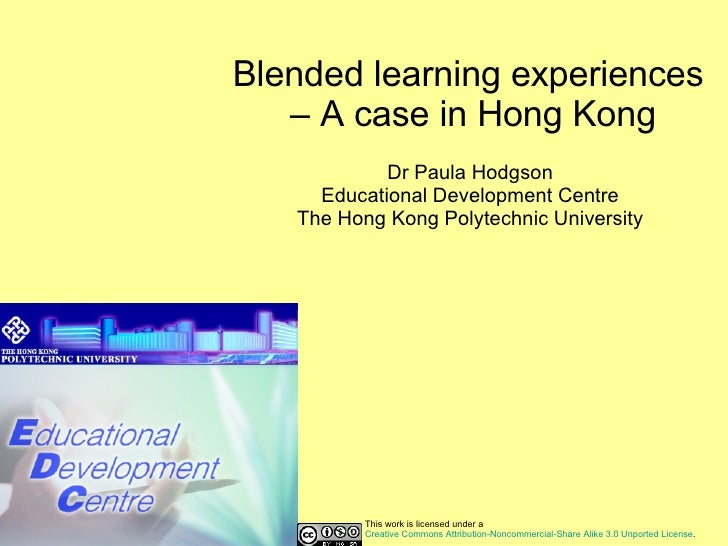 Blended learning experiences  – A case in Hong Kong Dr Paula Hodgson Educational Development Centre The Hong Kong Polytech...