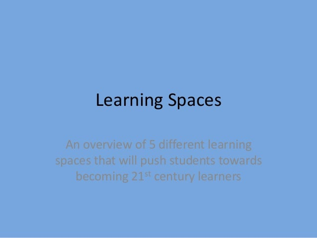 Learning Spaces An overview of 5 different learning spaces that will push students towards becoming 21st century learners