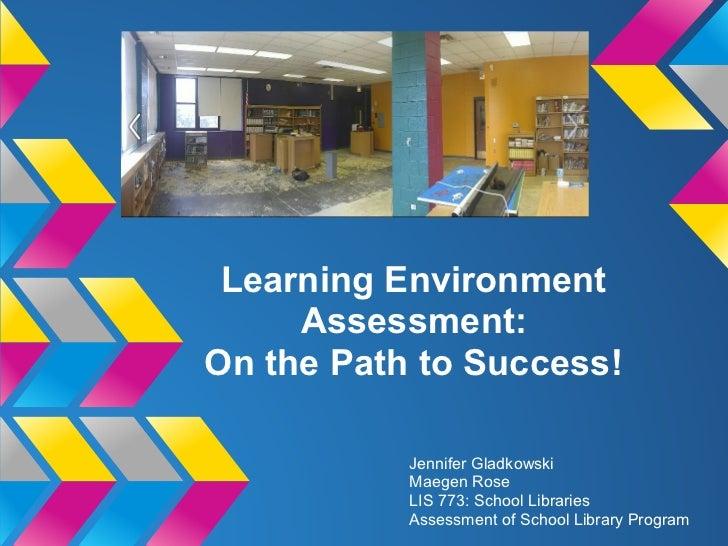 Learning Environment     Assessment:On the Path to Success!           Jennifer Gladkowski           Maegen Rose           ...