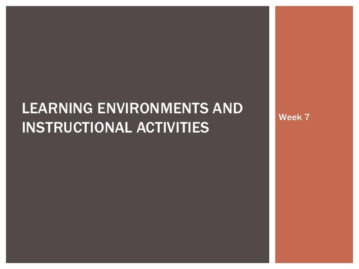 Week 7 LEARNING ENVIRONMENTS AND INSTRUCTIONAL ACTIVITIES