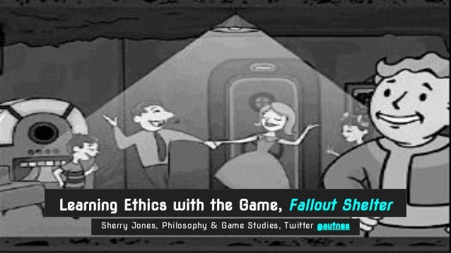 Sherry Jones, Philosophy & Game Studies, Twitter @autnes Learning Ethics with the Game, Fallout Shelter