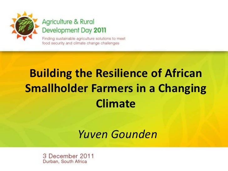 Building the Resilience of AfricanSmallholder Farmers in a Changing              Climate          Yuven Gounden