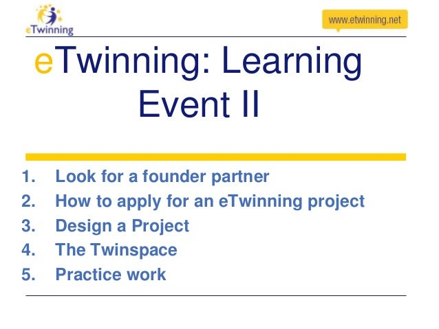 eTwinning: Learning Event II 1. 2. 3. 4. 5.  Look for a founder partner How to apply for an eTwinning project Design a Pro...