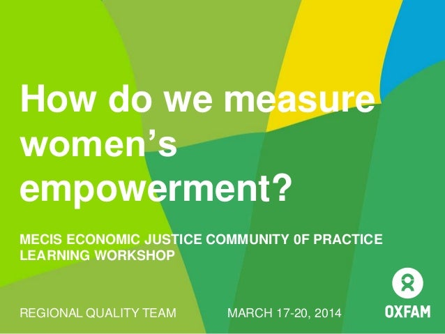 How do we measure women's empowerment? MECIS ECONOMIC JUSTICE COMMUNITY 0F PRACTICE LEARNING WORKSHOP REGIONAL QUALITY TEA...