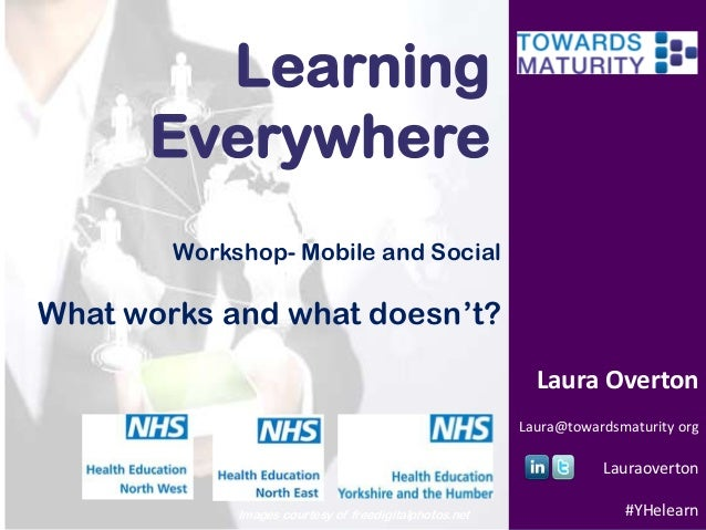 Learning Everywhere Workshop- Mobile and Social  What works and what doesn't? Laura Overton Laura@towardsmaturity org  Lau...