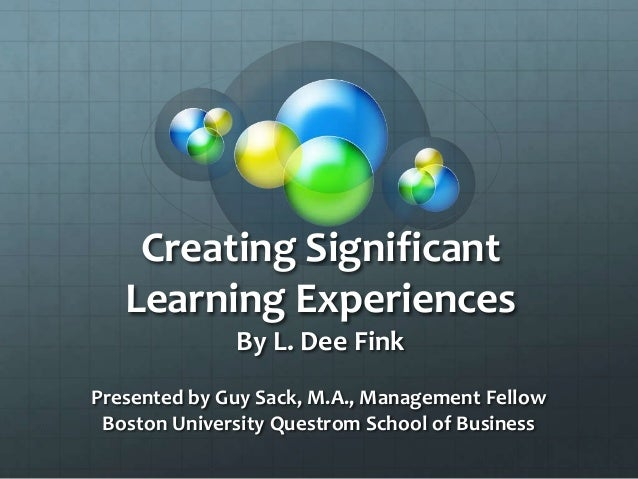 Creating Significant Learning Experiences By L. Dee Fink Presented by Guy Sack, M.A., Management Fellow Boston University ...