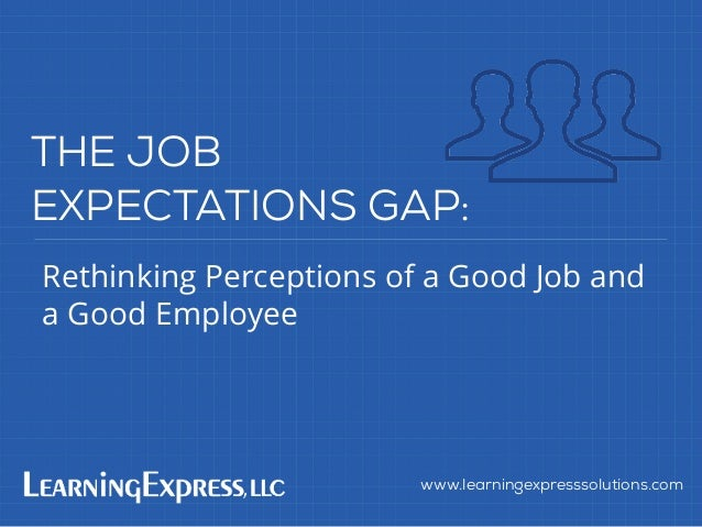 Rethinking Perceptions of a Good Job and a Good Employee www.learningexpresssolutions.com THE JOB EXPECTATIONS GAP: