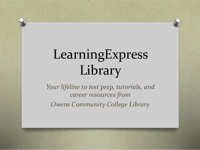 LearningExpress Library Your lifeline to test prep, tutorials, and career resources from Owens Community College Library