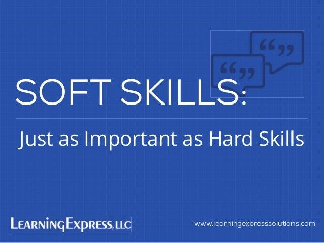 Just as Important as Hard Skills www.learningexpresssolutions.com SOFT SKILLS:
