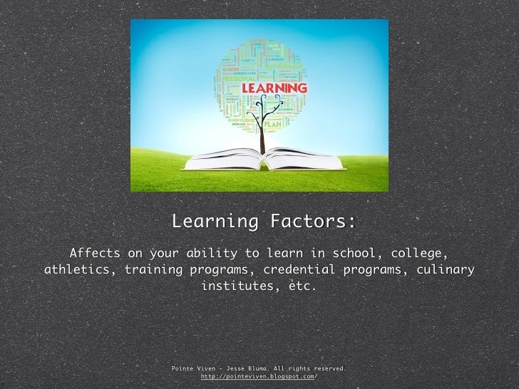 Learning Factors:   Affects on your ability to learn in school, college,athletics, training programs, credential programs,...
