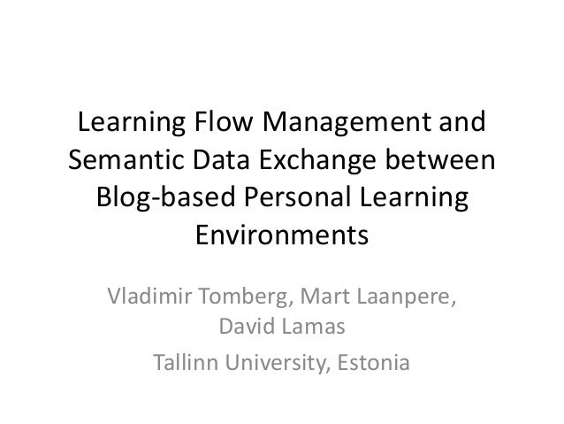 Learning Flow Management and Semantic Data Exchange between Blog-based Personal Learning Environments Vladimir Tomberg, Ma...