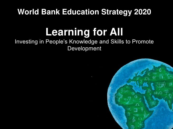World Bank Education Strategy 2020                Learning for All   Investing in People's Knowledge and Skills to Promote...