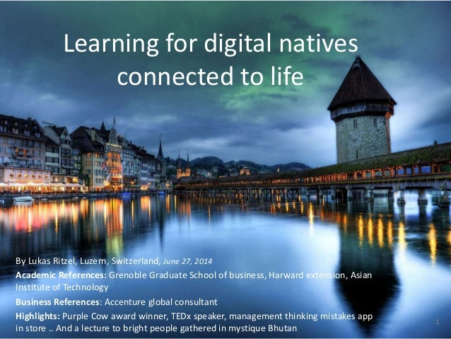 Learning for digital natives connected to life By Lukas Ritzel, Luzern, Switzerland, June 27, 2014 Academic References: Gr...