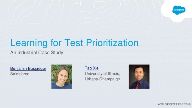Learning for Test Prioritization An Industrial Case Study Benjamin Busjaeger Salesforce Tao Xie University of Illinois, Ur...