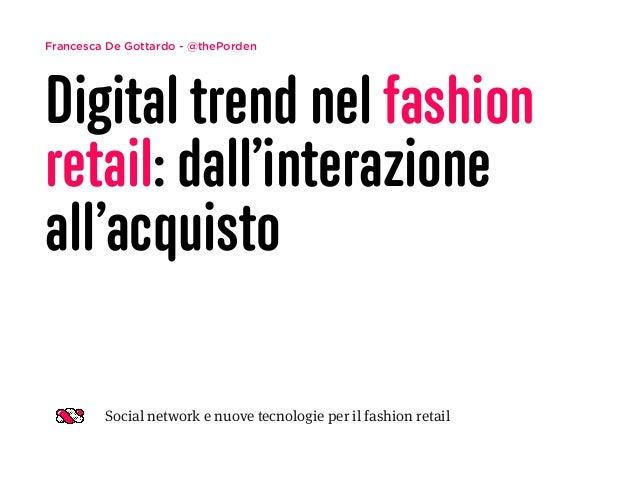 Francesca De Gottardo - @thePorden Digital trend nel fashion retail: dall'interazione all'acquisto Social network e nuove ...