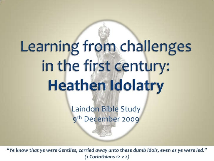"""Learning from challenges in the first century: Heathen Idolatry<br />Laindon Bible Study<br />9th December 2009<br />""""Ye k..."""