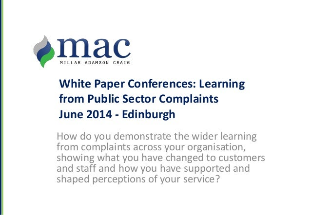 White Paper Conferences: Learning from Public Sector Complaints June 2014 - Edinburgh How do you demonstrate the wider lea...