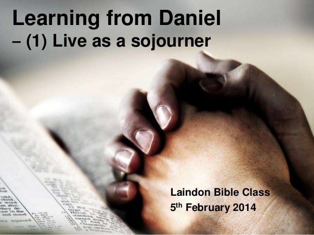 Learning from Daniel ‒ (1) Live as a sojourner  Laindon Bible Class 5th February 2014