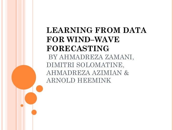 LEARNING FROM DATA FOR WIND–WAVE FORECASTING  BY AHMADREZA ZAMANI, DIMITRI SOLOMATINE, AHMADREZA AZIMIAN & ARNOLD HEEMINK
