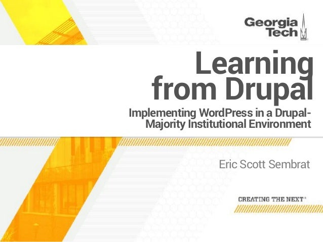 Implementing WordPress in a Drupal- Majority Institutional Environment Eric Scott Sembrat Learning  from Drupal