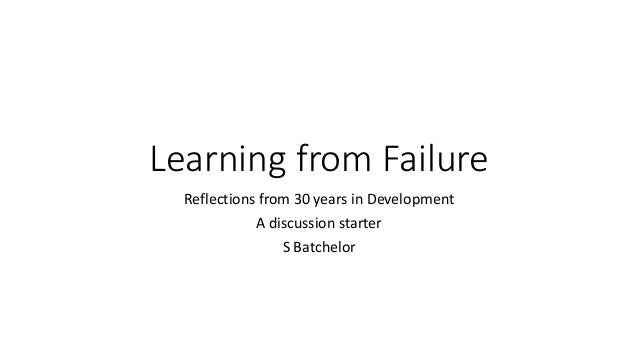 Learning from Failure Reflections from 30 years in Development A discussion starter S Batchelor