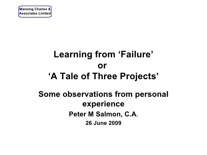 Learning from 'Failure' or  'A Tale of Three Projects' Some observations from personal experience Peter M Salmon, C.A . ...