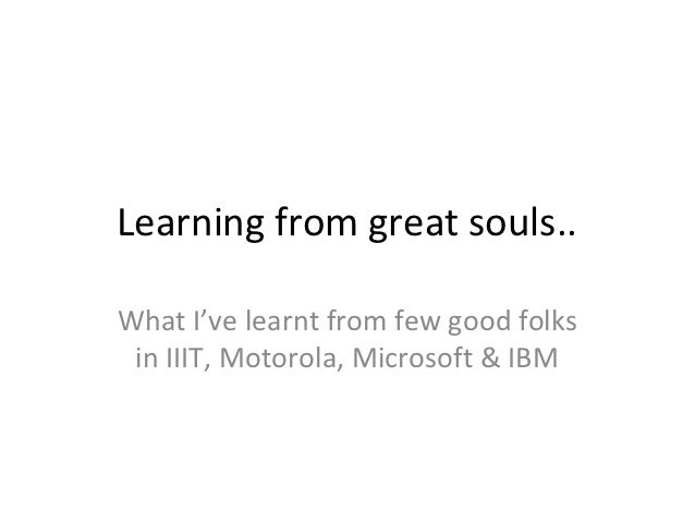 Learning from great souls..What I've learnt from few good folks in IIIT, Motorola, Microsoft & IBM