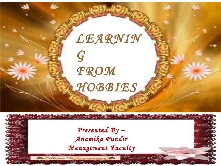 LEARNING FROM HOBBIES Presented By – Anamika Pundir Management Faculty