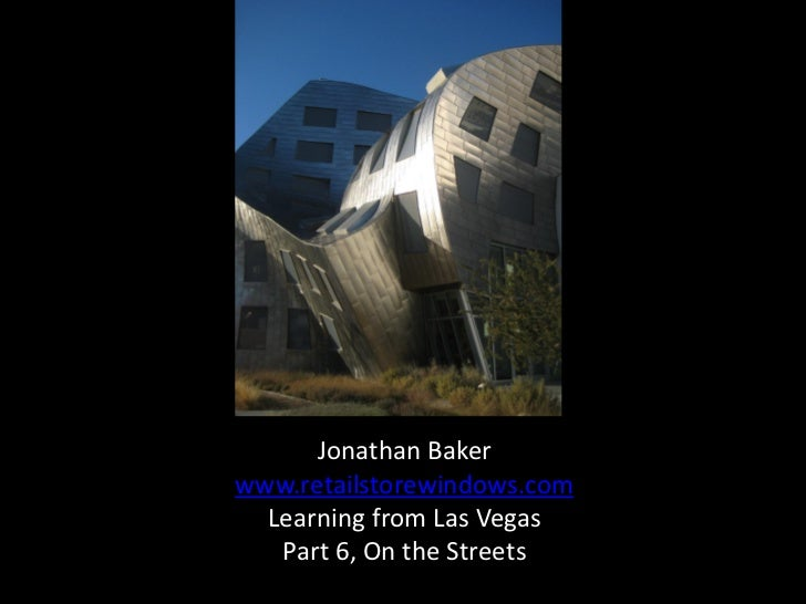 Jonathan Bakerwww.retailstorewindows.com  Learning from Las Vegas   Part 6, On the Streets