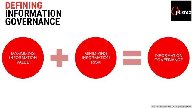 DEFINING INFORMATION GOVERNANCE MAXIMIZING INFORMATION VALUE MINIMIZING INFORMATION RISK INFORMATION GOVERNANCE