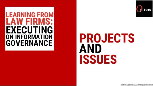 PROJECTS AND ISSUES LEARNING FROM LAW FIRMS: EXECUTING ON INFORMATION GOVERNANCE