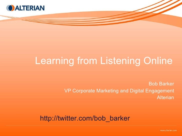 Learning from Listening Online Bob Barker VP Corporate Marketing and Digital Engagement Alterian http://twitter.com/bob_ba...