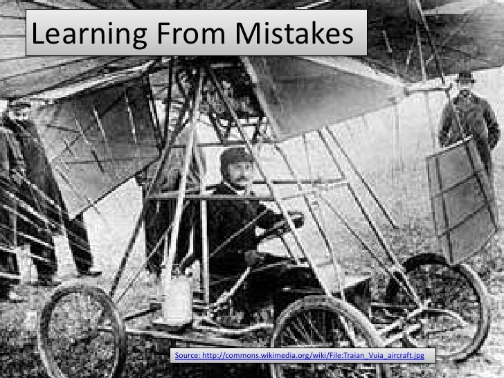 Learning From Mistakes         Source: http://commons.wikimedia.org/wiki/File:Traian_Vuia_aircraft.jpg