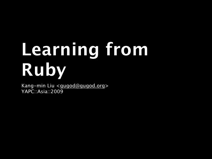 Learning from Ruby Kang-min Liu <gugod@gugod.org> YAPC::Asia::2009