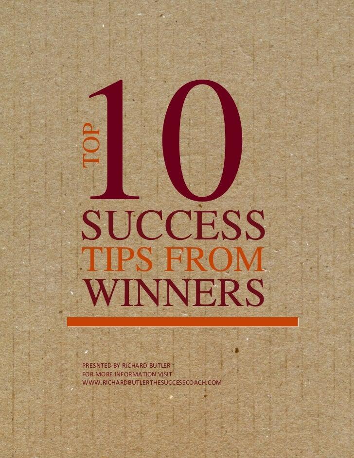 10TOPSUCCESSTIPS FROMWINNERSPRESNTED BY RICHARD BUTLERFOR MORE INFORMATION VISITWWW.RICHARDBUTLERTHESUCCESSCOACH.COM