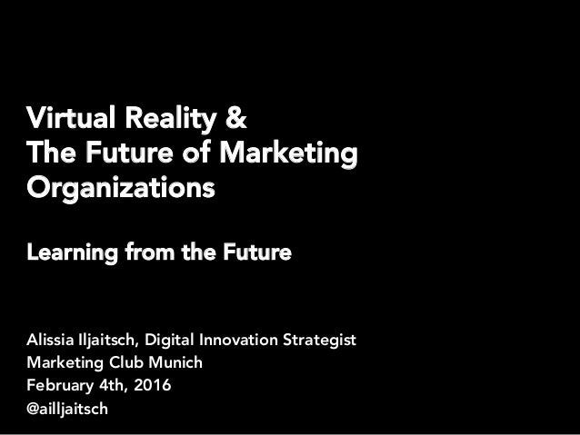 Virtual Reality & The Future of Marketing Organizations Learning from the Future Alissia Iljaitsch, Digital Innovation Str...