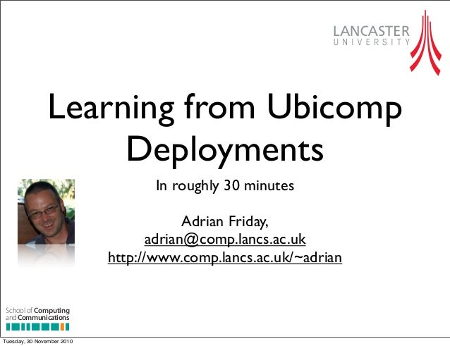 Learning from Ubicomp Deployments In roughly 30 minutes Adrian Friday, adrian@comp.lancs.ac.uk http://www.comp.lancs.ac.uk...