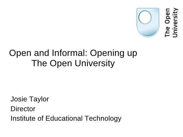 Open and Informal: Opening up The Open University Josie Taylor Director Institute of Educational Technology