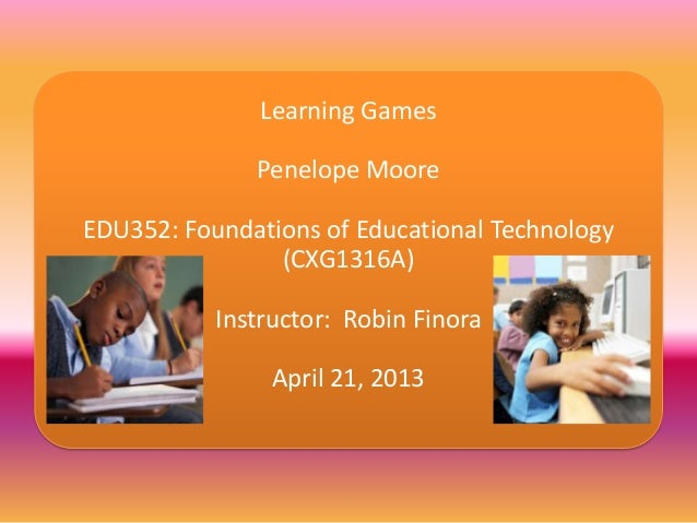Learning GamesPenelope MooreEDU352: Foundations of Educational Technology(CXG1316A)Instructor: Robin FinoraApril 21, 2013