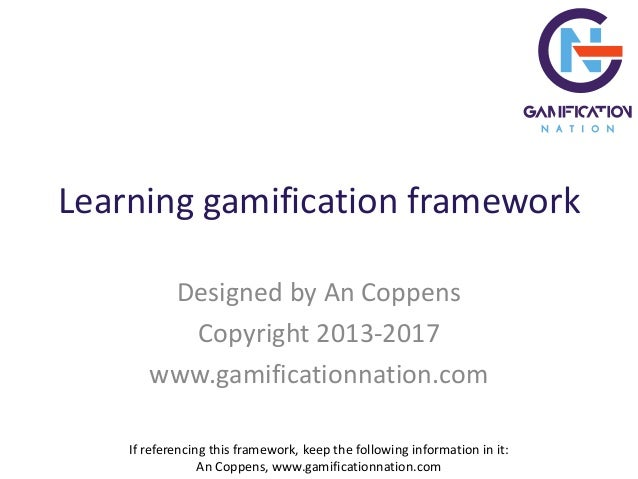 Learning gamification framework Designed by An Coppens Copyright 2013-2017 www.gamificationnation.com If referencing this ...