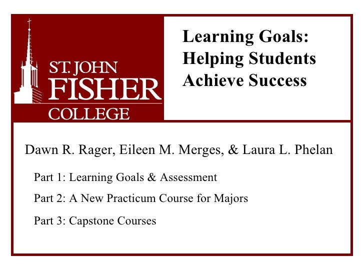 Learning Goals:    Helping Students    Achieve Success   Dawn R. Rager, Eileen M. Merges, & Laura L. Phelan   Part 1: Le...