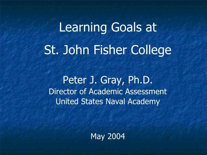 <ul><li>Learning Goals at St. John Fisher College </li></ul><ul><li>Peter J. Gray, Ph.D. </li></ul><ul><li>Director of Aca...