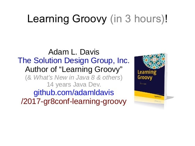 "Learning Groovy (in 3 hours)! Adam L. Davis The Solution Design Group, Inc. Author of ""Learning Groovy"" (& What's New in J..."