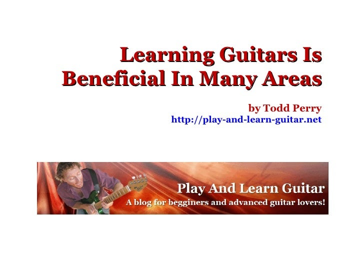 Learning Guitars Is Beneficial In Many Areas by Todd Perry http://play-and-learn-guitar.net