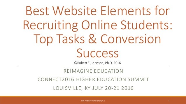 Best Website Elements for Recruiting Online Students: Top Tasks & Conversion Success©Robert E. Johnson, Ph.D. 2016 REIMAGI...