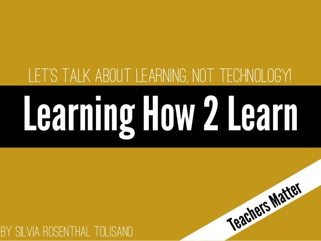 By Silvia Rosenthal Tolisano Let's talk about LEARNING, not technology! Learning How 2 Learn o enter text TeachersMatter